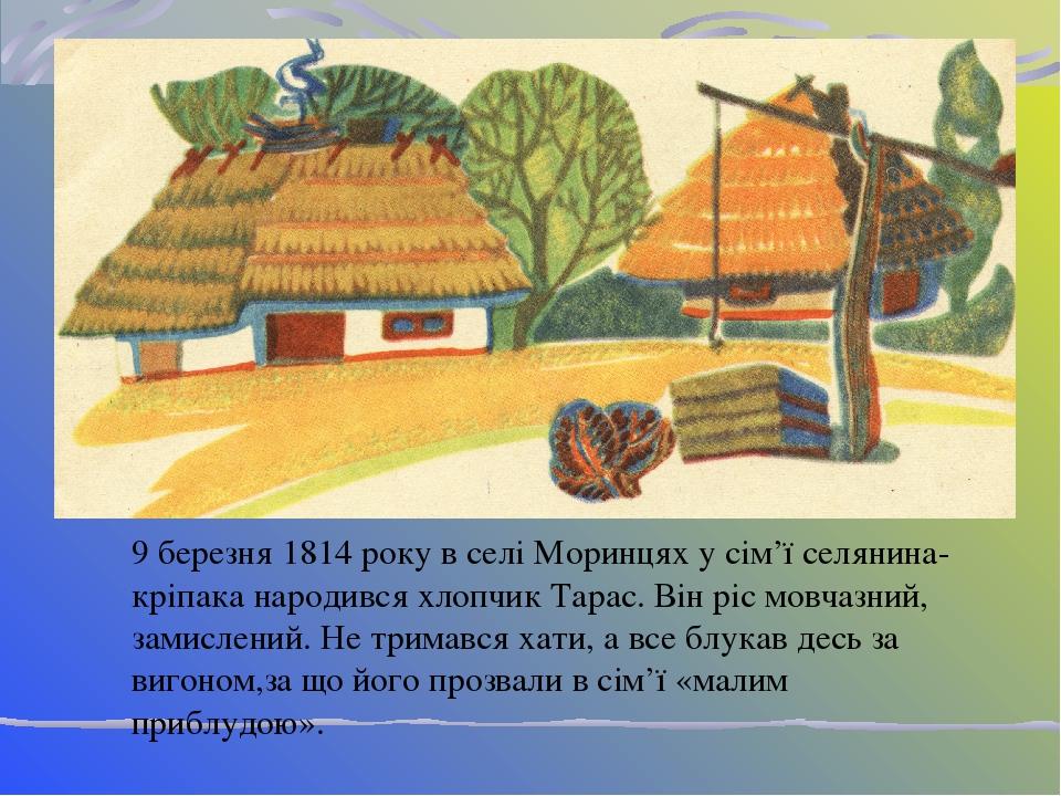 9 березня 1814 року в селі Моринцях у сім'ї селянина-кріпака народився хлопчик Тарас. Він ріс мовчазний, замислений. Не тримався хати, а все блукав...