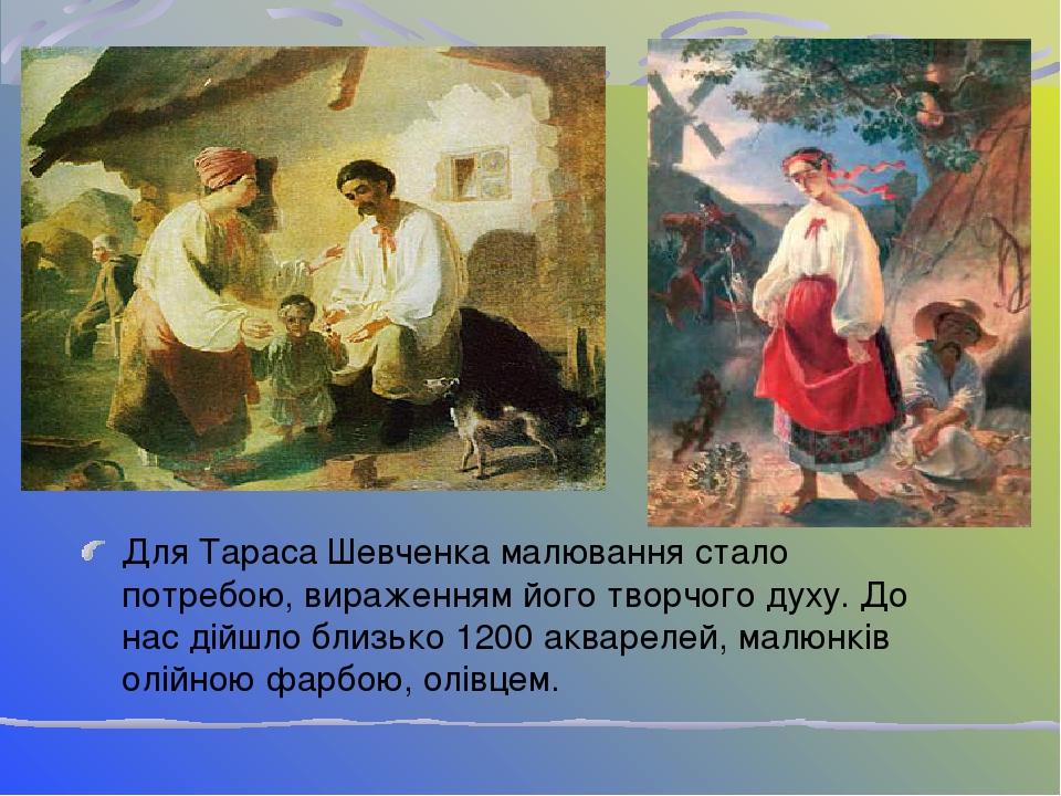Для Тараса Шевченка малювання стало потребою, вираженням його творчого духу. До нас дійшло близько 1200 акварелей, малюнків олійною фарбою, олівцем.