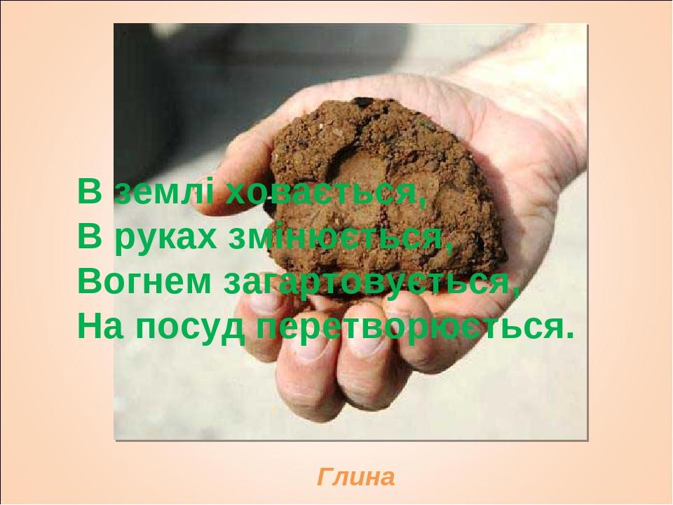 В землі ховається, В руках змінюється, Вогнем загартовується, На посуд перетворюється. Глина