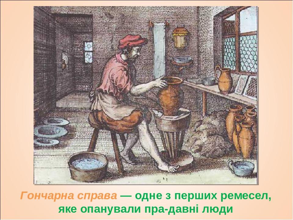 Гончарна справа — одне з перших ремесел, яке опанували прадавні люди