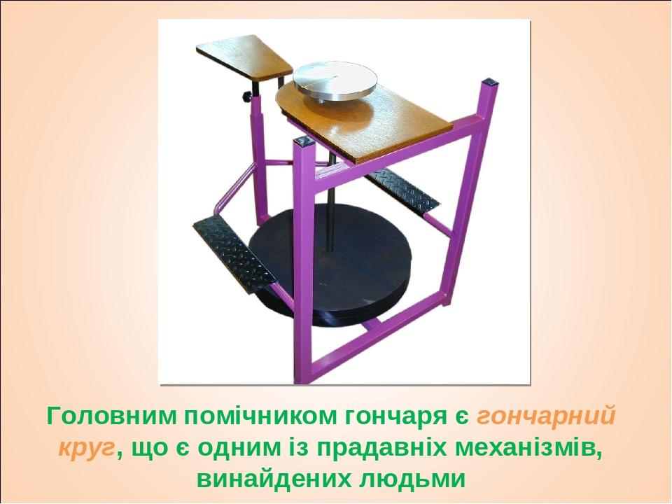 Головним помічником гончаря є гончарний круг, що є одним із прадавніх механізмів, винайдених людьми