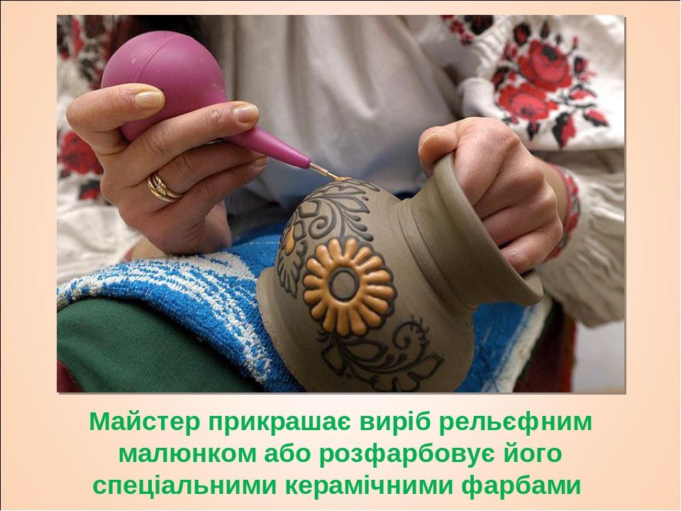 Майстер прикрашає виріб рельєфним малюнком або розфарбовує його спеціальними керамічними фарбами