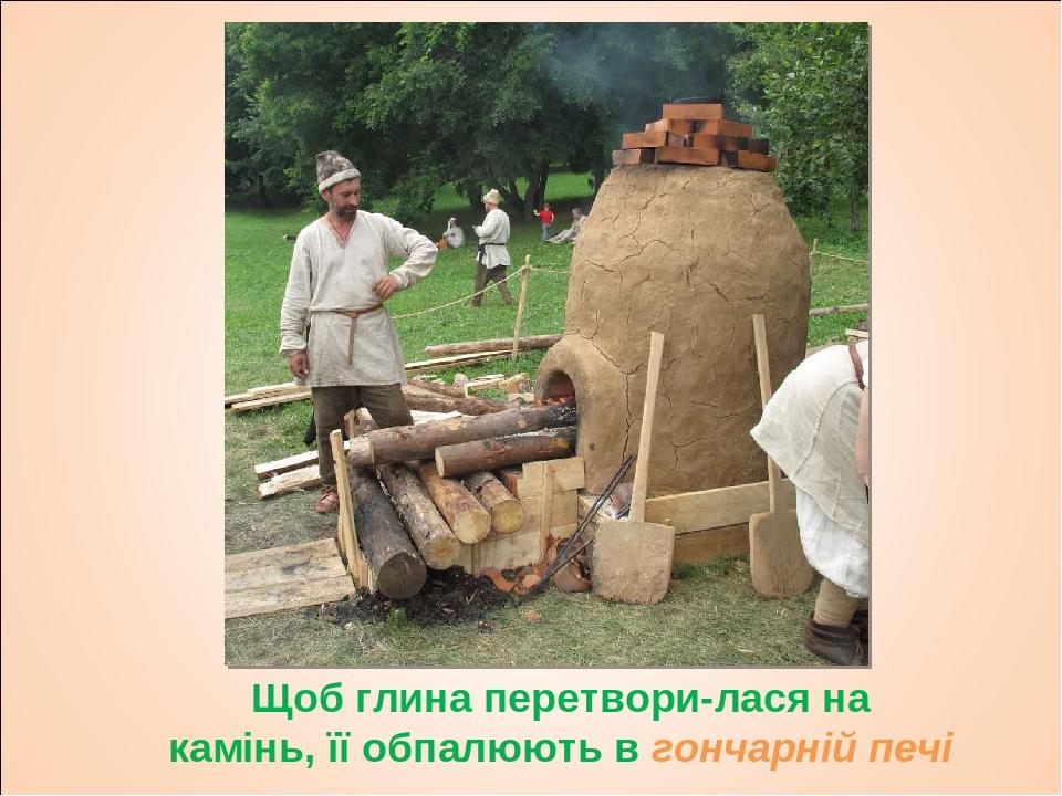 Щоб глина перетворилася на камінь, її обпалюють в гончарній печі