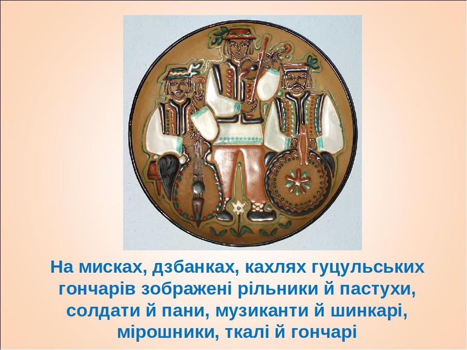 На мисках, дзбанках, кахлях гуцульських гончарів зображені рільники й пастухи, солдати й пани, музиканти й шинкарі, мірошники, ткалі й гончарі