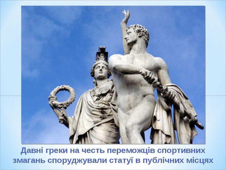 Давні греки на честь переможців спортивних змагань споруджували статуї в публічних місцях