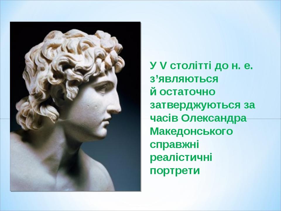 У V столітті до н. е. з'являються й остаточно затверджуються за часів Олександра Македонського справжні реалістичні портрети