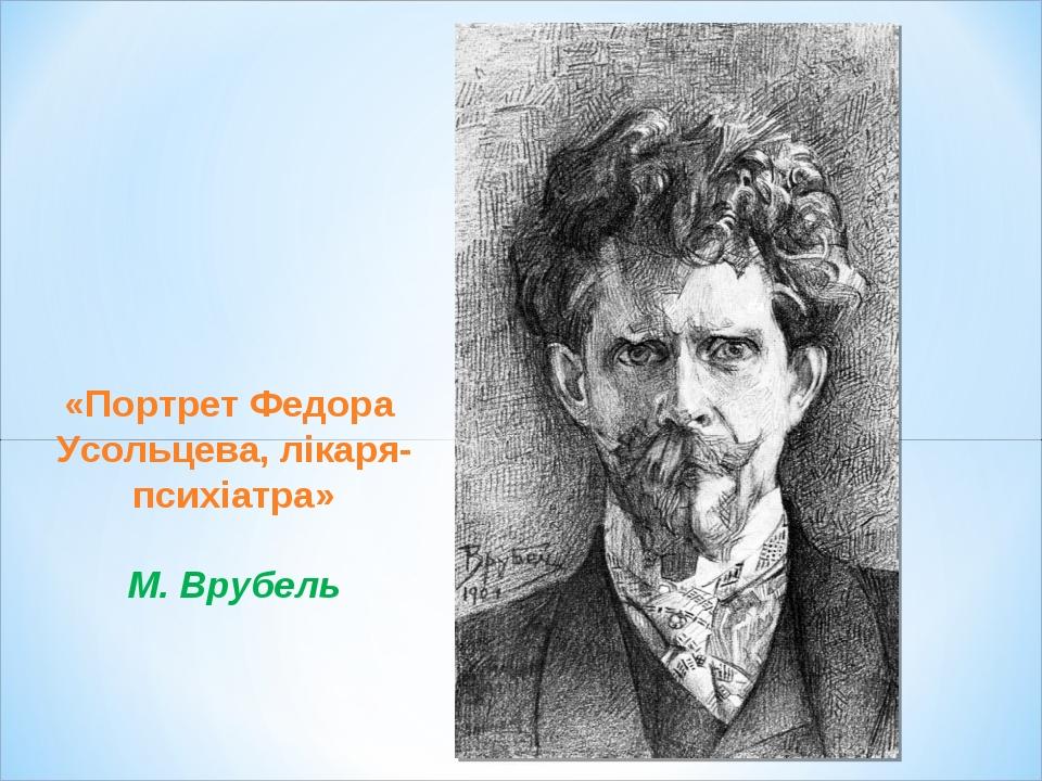 «Портрет Федора Усольцева, лікаря-психіатра» М. Врубель
