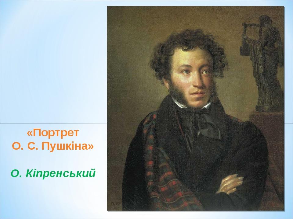 «Портрет О. С. Пушкіна» О. Кіпренський