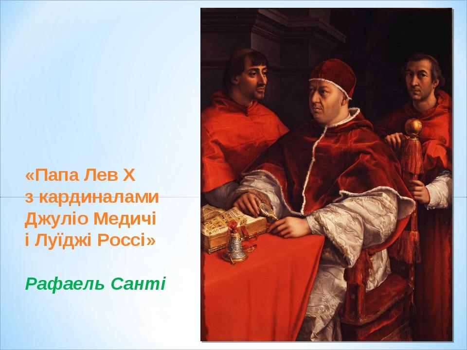 «Папа Лев Х з кардиналами Джуліо Медичі і Луїджі Россі» Рафаель Санті