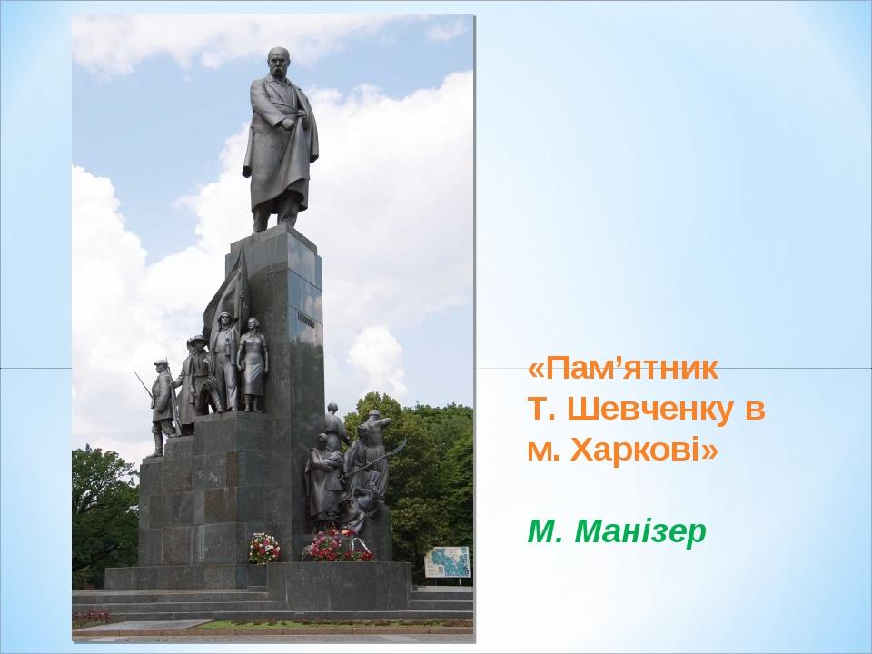 «Пам'ятник Т. Шевченку в м. Харкові» М. Манізер