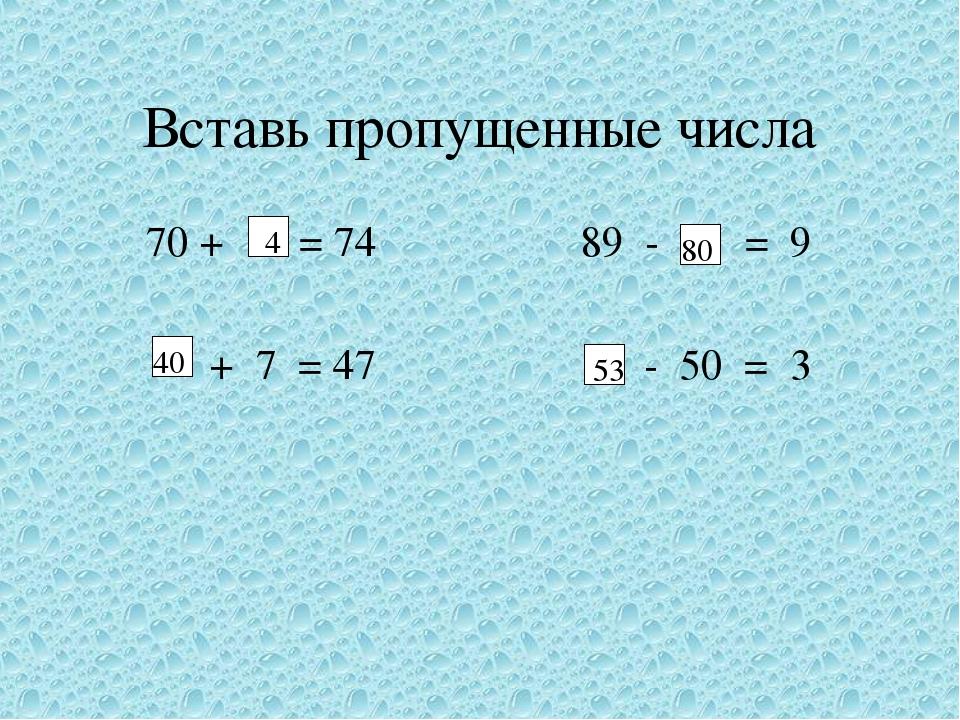 Вставь пропущенные числа 70 + = 74 89 - = 9 + 7 = 47 - 50 = 3 4 40 80 53