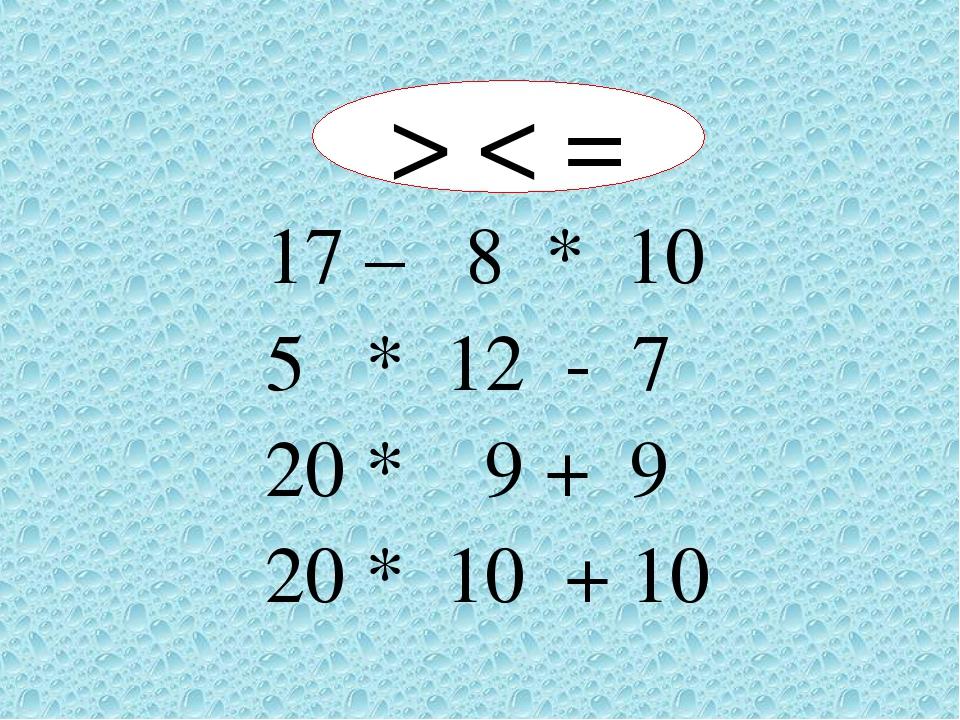17 – 8 * 10 5 * 12 - 7 20 * 9 + 9 20 * 10 + 10 > < =