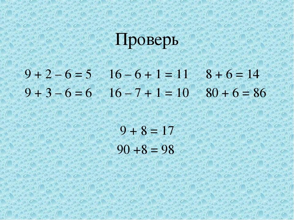 Проверь 9 + 2 – 6 = 5 16 – 6 + 1 = 11 8 + 6 = 14 9 + 3 – 6 = 6 16 – 7 + 1 = 10 80 + 6 = 86 9 + 8 = 17 90 +8 = 98