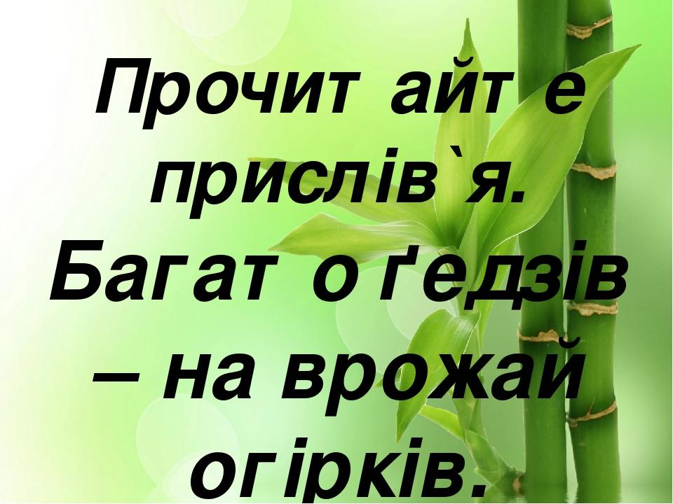 Прочитайте прислів`я. Багато ґедзів – на врожай огірків.