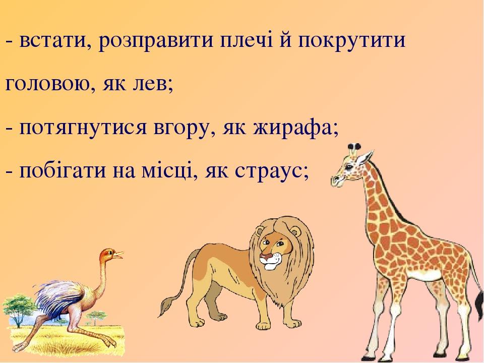 - встати, розправити плечі й покрутити головою, як лев; - потягнутися вгору, як жирафа; - побігати на місці, як страус;