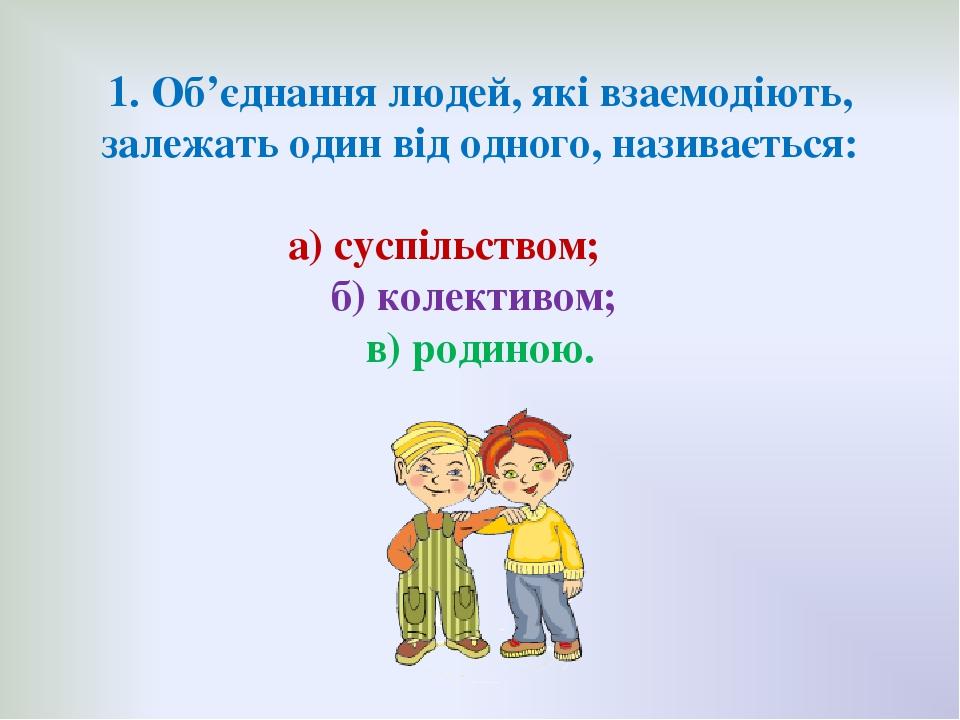 1. Об'єднання людей, які взаємодіють, залежать один від одного, називається: а) суспільством; б) колективом; в) родиною.