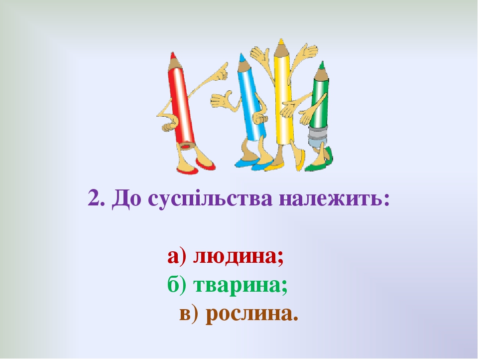 2. До суспільства належить: а) людина; б) тварина; в) рослина.