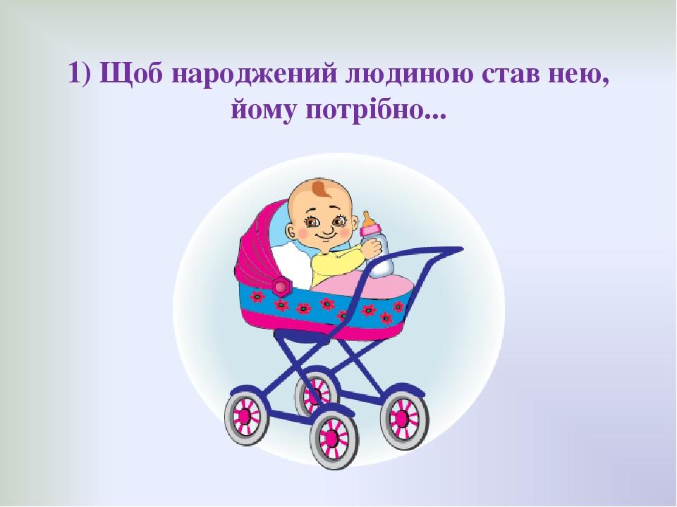 1) Щоб народжений людиною став нею, йому потрібно...
