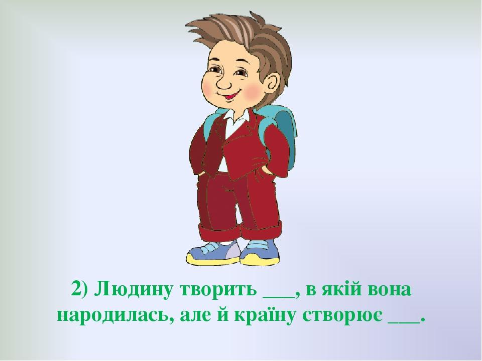 2) Людину творить ___, в якій вона народилась, але й країну створює ___.