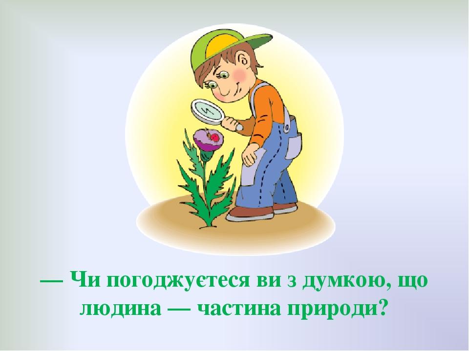 — Чи погоджуєтеся ви з думкою, що людина — частина природи?