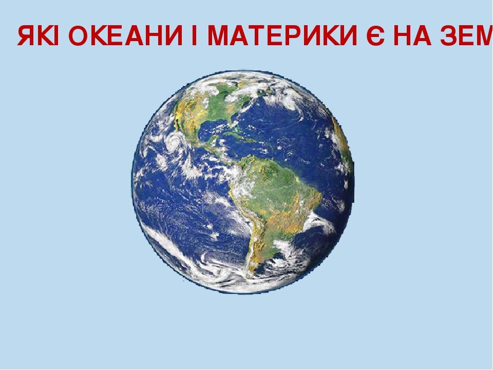 ЯКІ ОКЕАНИ І МАТЕРИКИ Є НА ЗЕМЛІ?