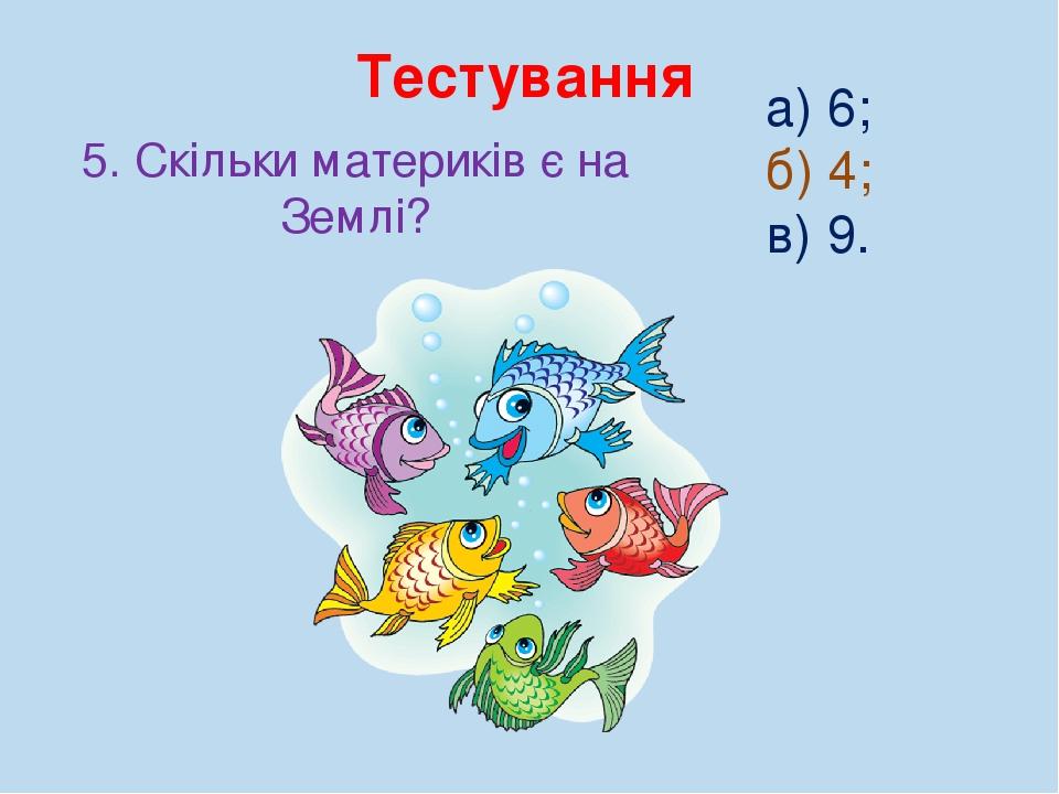 Тестування 5. Скільки материків є на Землі? а) 6; б) 4; в) 9.
