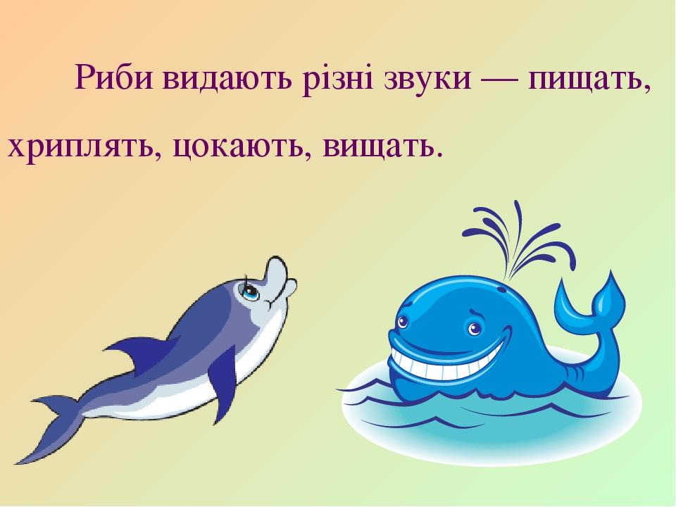 Риби видають різні звуки — пищать, хриплять, цокають, вищать.