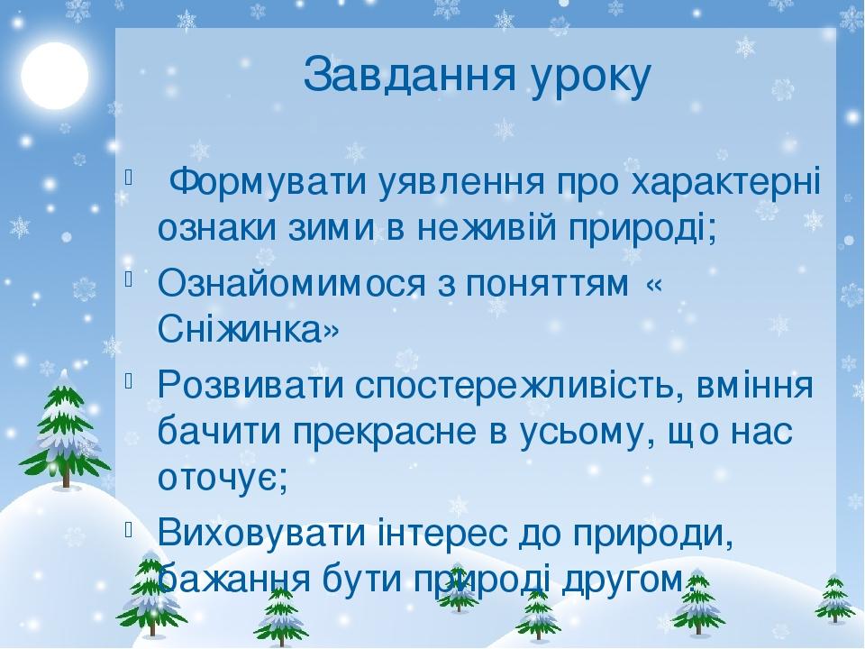 Завдання уроку Формувати уявлення про характерні ознаки зими в неживій природі; Ознайомимося з поняттям « Сніжинка» Розвивати спостережливість, вмі...