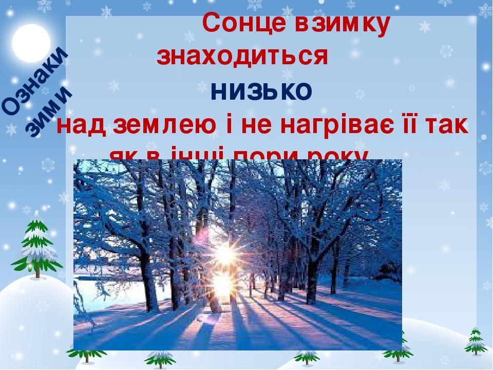 Сонце взимку знаходиться низько над землею і не нагріває її так як в інші пори року. Ознаки зими