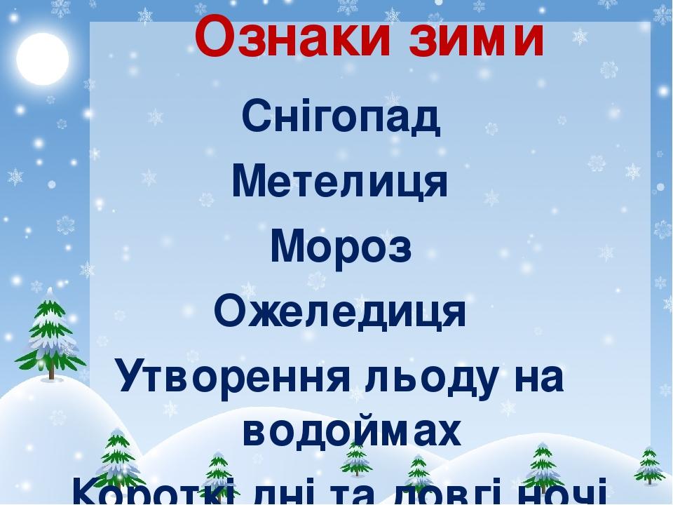 Ознаки зими Снігопад Метелиця Мороз Ожеледиця Утворення льоду на водоймах Короткі дні та довгі ночі