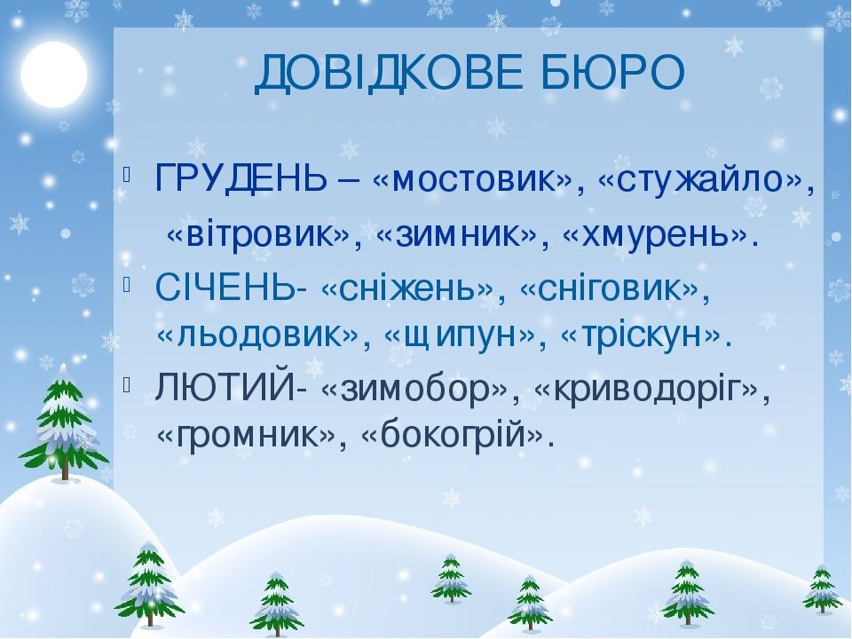 ДОВІДКОВЕ БЮРО ГРУДЕНЬ – «мостовик», «стужайло», «вітровик», «зимник», «хмурень». СІЧЕНЬ- «сніжень», «сніговик», «льодовик», «щипун», «тріскун». ЛЮ...