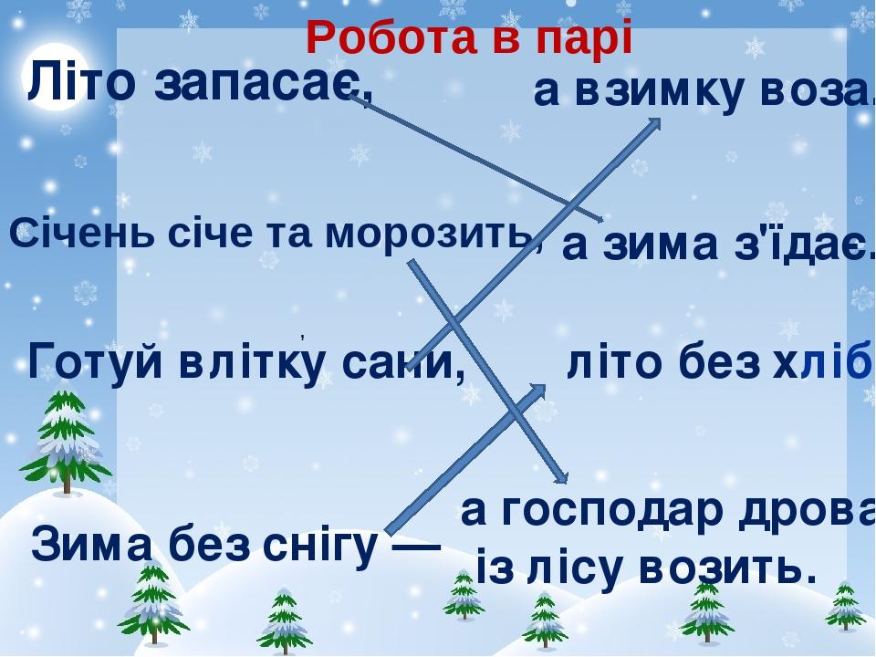 , літо без хліба. а взимку воза. а господар дрова із лісу возить. Літо запасає, а зима з'їдає. Готуй влітку сани, Зима без снігу — Січень січе та м...