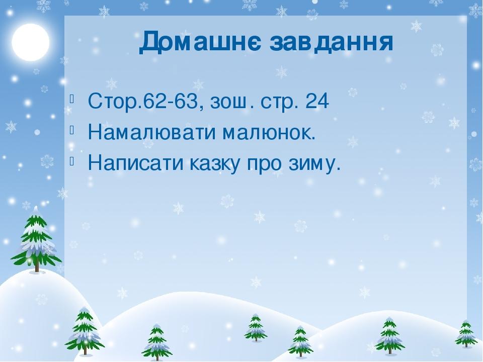 Домашнє завдання Стор.62-63, зош. стр. 24 Намалювати малюнок. Написати казку про зиму.