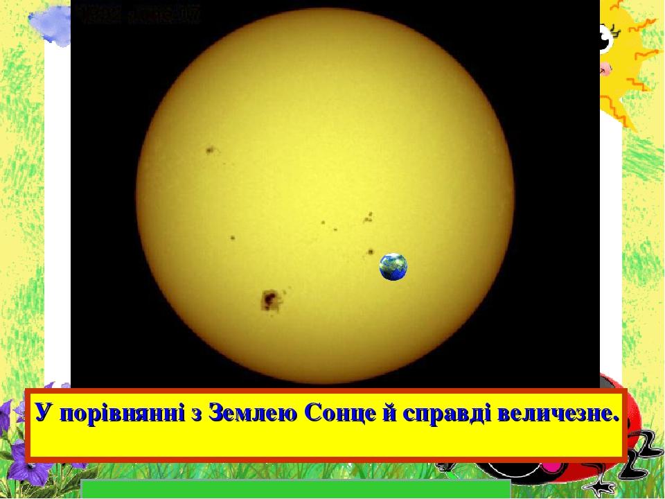 У порівнянні з Землею Сонце й справді величезне.
