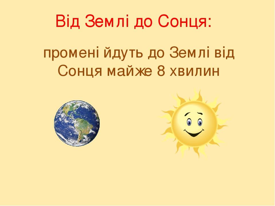промені йдуть до Землі від Сонця майже 8 хвилин Від Землі до Сонця: