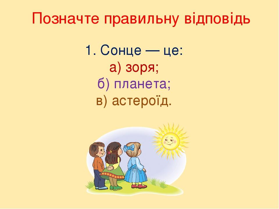 Позначте правильну відповідь 1. Сонце — це: а) зоря; б) планета; в) астероїд.