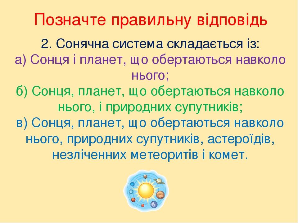 2. Сонячна система складається із: а) Сонця і планет, що обертаються навколо нього; б) Сонця, планет, що обертаються навколо нього, і природних суп...
