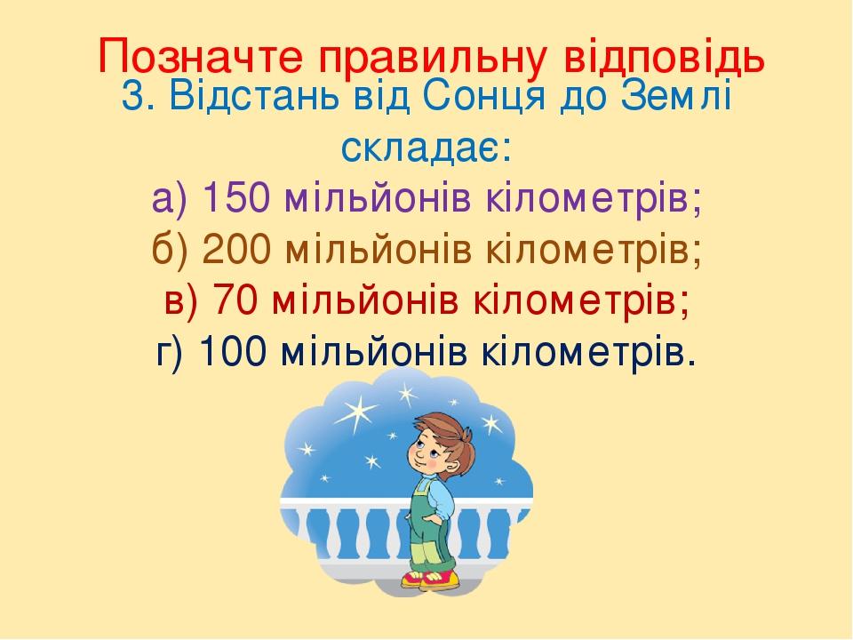 3. Відстань від Сонця до Землі складає: а) 150 мільйонів кілометрів; б) 200 мільйонів кілометрів; в) 70 мільйонів кілометрів; г) 100 мільйонів кіло...