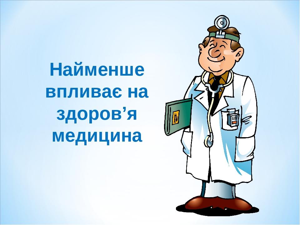 Найменше впливає на здоров'я медицина