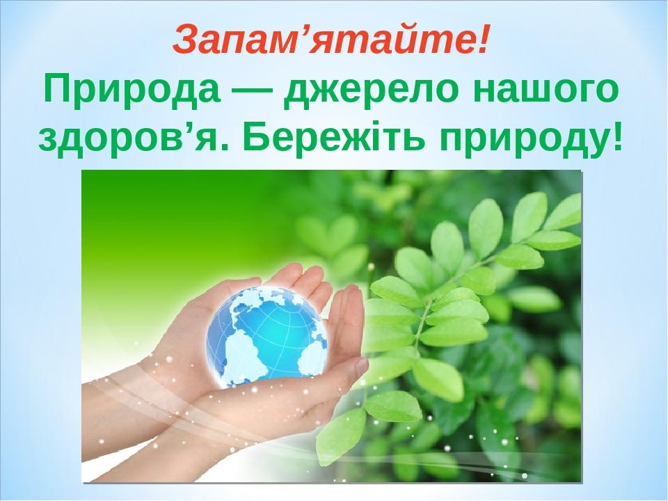 Запам'ятайте! Природа — джерело нашого здоров'я. Бережіть природу!