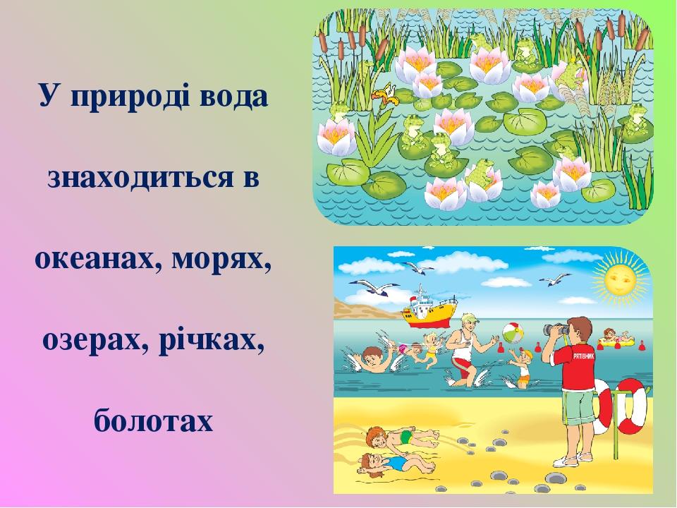 У природі вода знаходиться в океанах, морях, озерах, річках, болотах