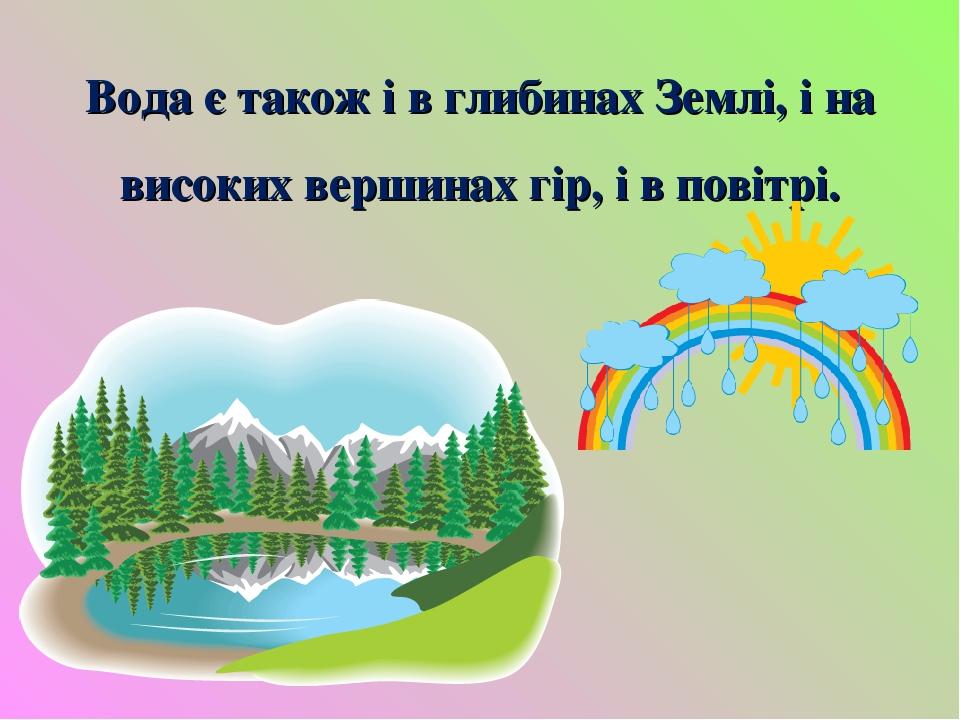 Вода є також і в глибинах Землі, і на високих вершинах гір, і в повітрі.