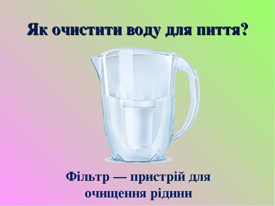 Як очистити воду для пиття? Фільтр — пристрій для очищення рідини