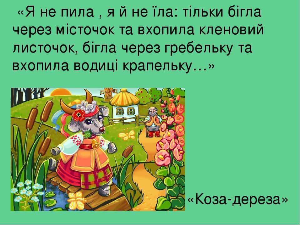 «Я не пила , я й не їла: тільки бігла через місточок та вхопила кленовий листочок, бігла через гребельку та вхопила водиці крапельку…» «Коза-дереза»
