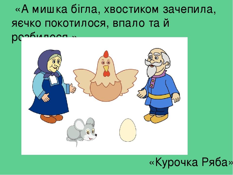 «А мишка бігла, хвостиком зачепила, яєчко покотилося, впало та й розбилося.» «Курочка Ряба»