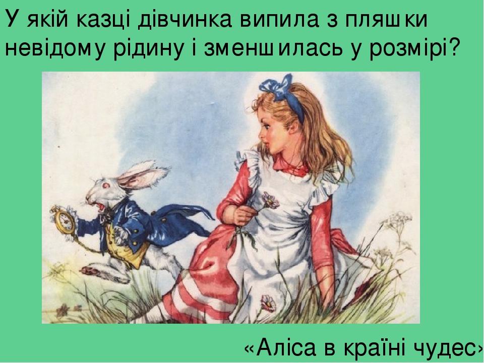 У якій казці дівчинка випила з пляшки невідому рідину і зменшилась у розмірі? «Аліса в країні чудес»