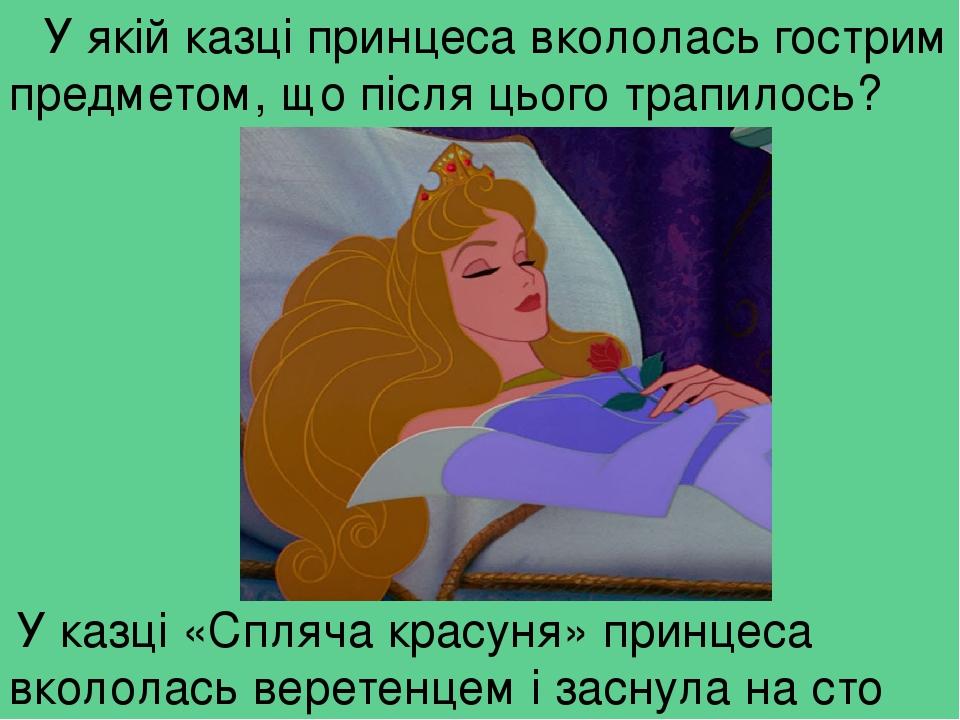 У якій казці принцеса вкололась гострим предметом, що після цього трапилось? У казці «Спляча красуня» принцеса вкололась веретенцем і заснула н...