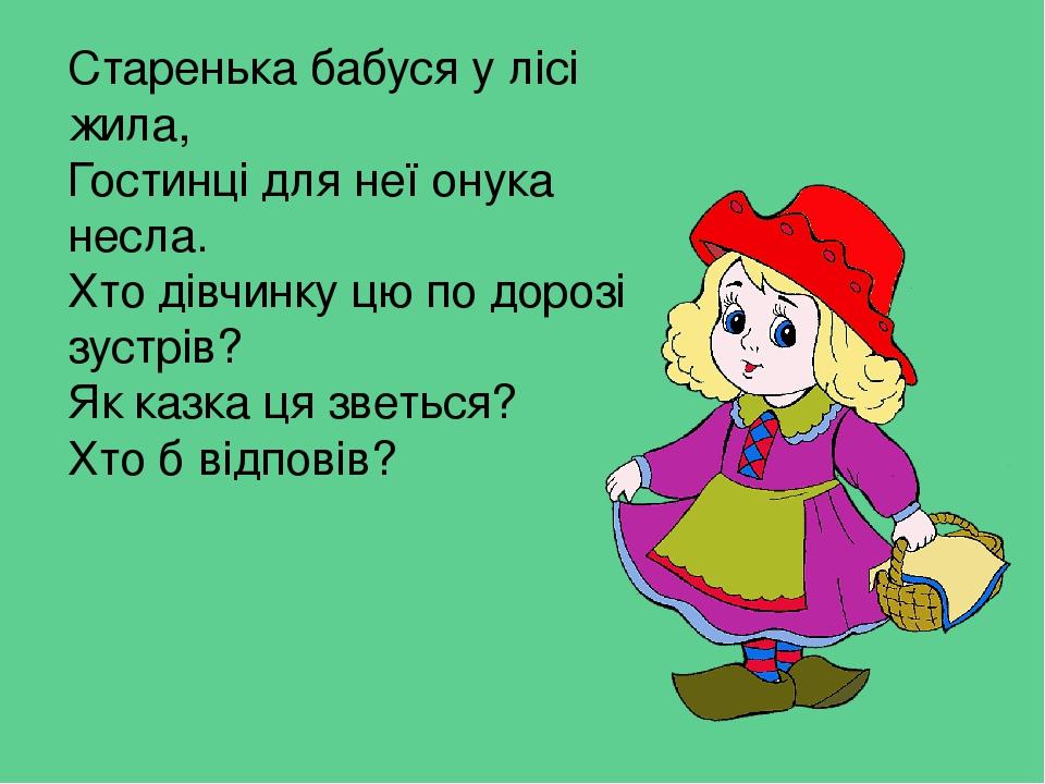 Старенька бабуся у лісі жила, Гостинці для неї онука несла. Хто дівчинку цю по дорозі зустрів? Як казка ця зветься? Хто б відповів?