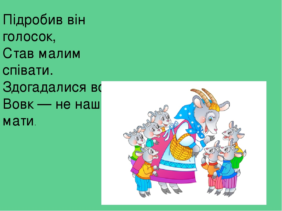 Підробив він голосок, Став малим співати. Здогадалися вони: Вовк — не наша мати.