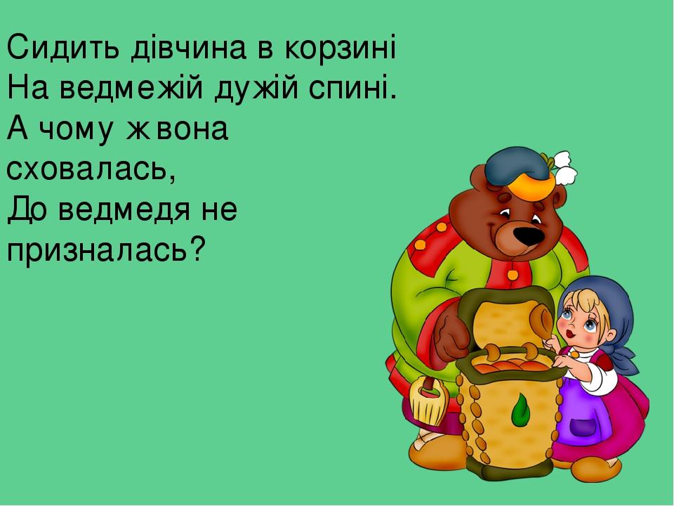 Сидить дівчина в корзині На ведмежій дужій спині. А чому ж вона сховалась, До ведмедя не призналась?